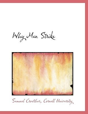Why Men Strike book written by Crowther, Samuel , Cornell University
