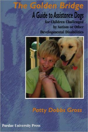 The Golden Bridge: A Guide to Assistance Dogs for Children Challenged By Autism or Other Developmental Disabilities book written by Patty Dobbs Gross