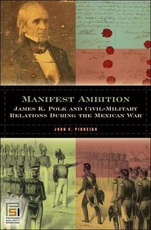 Manifest Ambition: James K. Polk and Civil-Military Relations during the Mexican War book written by John C. Pinheiro