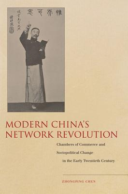 Modern China's Network Revolution: Chambers of Commerce and Sociopolitical Change in the Early Twentieth Century book written by Chen, Zhongping