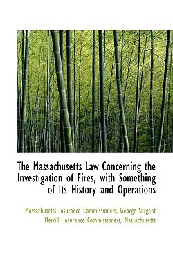 The Massachusetts Law Concerning the Investigation of Fires, with Something of Its History a... written by George Sargent Insurance Commiss...