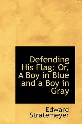 Defending His Flag: Or, a Boy in Blue and a Boy in Gray book written by Stratemeyer, Edward