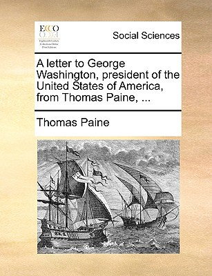A Letter to George Washington, President of the United States of America, from Thomas Paine, ... written by Paine, Thomas