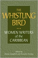 Whistling Bird: Women Writers of the Caribbean written by Elaine Campbell