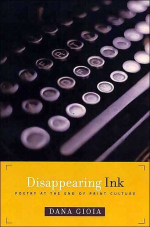 Disappearing Ink: Poetry at the End of Print Culture book written by Dana Gioia