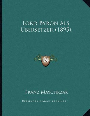 Lord Byron ALS Ubersetzer (1895) book written by Maychrzak, Franz
