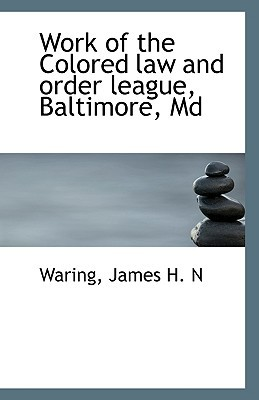 Work of the Colored law and order league, Baltimore, Md written by Waring James H. N