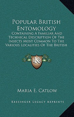 Popular British Entomology: Containing a Familiar and Technical Description of the Insects Most Common to the Various Localities of the British Is book written by Catlow, Maria E.