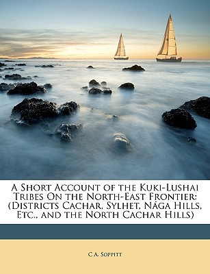 A Short Account of the Kuki-Lushai Tribes on the North-East Frontier: Districts Cachar, Sylhet, Nga Hills, Etc., and the North Cachar Hills book written by Soppitt, C. A.