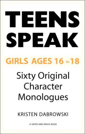 Teens Speak Girls Ages 16-18: Sixty Original Character Monologues book written by Kristen Dabrowski