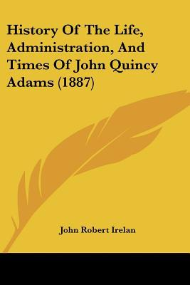 History Of The Life, Administration, And Times Of John Quincy Adams (1887) written by John Robert Irelan