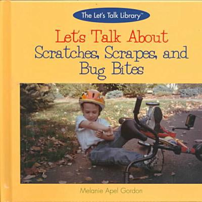 Let's Talk about Scratches, Scrapes and Bug Bites book written by Melanie Apel Gordon