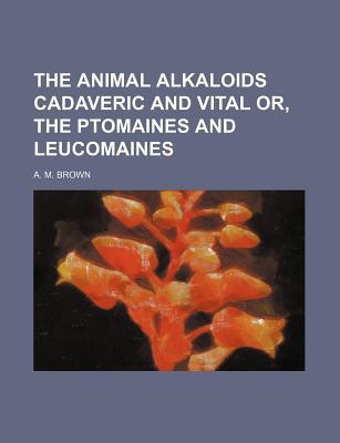 The Animal Alkaloids Cadaveric and Vital Or, the Ptomaines and Leucomaines book written by Brown, A. M.