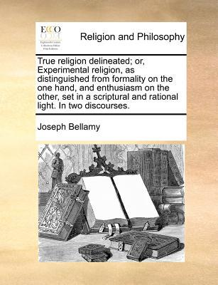 True Religion Delineated; Or, Experimental Religion, as Distinguished from Formality on the One Hand, and Enthusiasm on the Other, Set in a Scriptural book written by Bellamy, Joseph