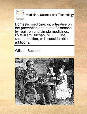 Domestic Medicine: Or, a Treatise on the Prevention and Cure of Diseases by Regimen and Simple Medicines. by William Buchan, M.D. ... the written by Buchan, William