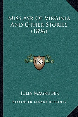 Miss Ayr of Virginia and Other Stories (1896) Miss Ayr of Virginia and Other Stories (1896) book written by Magruder, Julia