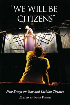 We Will Be Citizens: New Essays on Gay and Lesbian Theatre book written by James Fisher
