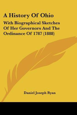 A History Of Ohio: With Biographical Sketches Of Her Governors And The Ordinance Of 1787 (1888) written by Daniel Joseph Ryan