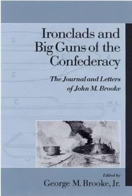 Ironclads and Big Guns of the Confederacy: The Journal and Letters of John M. Brooke book written by George M. Brooke Jr.