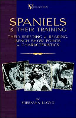Spaniels And Their Training Their Breeding And Rearing, Bench Show Points And Characteristics book written by Freeman Lloyd