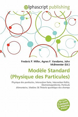 Modle Standard (Physique Des Particules) written by Miller, Frederic P. , Vandome, Agnes F. , McBrewster, John