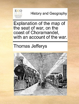 Explanation of the Map of the Seat of War, on the Coast of Choramandel, with an Account of the War. book written by Jefferys, Thomas