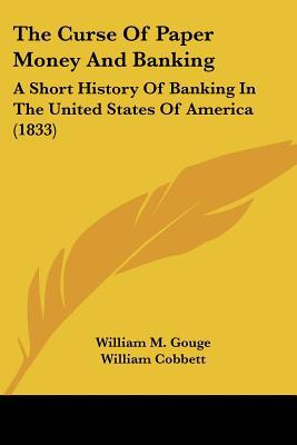 The Curse Of Paper Money And Banking: A Short History Of Banking In The United States Of Ame... written by William M. Gouge