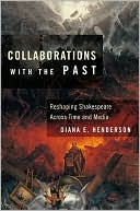 Collaborations with the Past: Reshaping Shakespeare across Time and Media book written by Diana E. Henderson