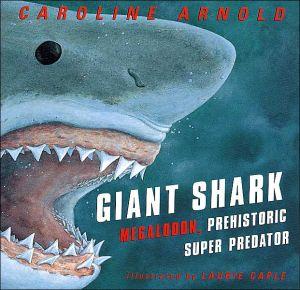 Giant Shark: Megalodon, the Super Prehistoric Predator book written by Caroline Arnold