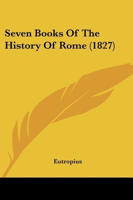 Seven Books Of The History Of Rome (1827) written by Eutropius