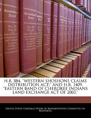 H.R. 884, ''Western Shoshone Claims Distribution ACT;'' and H.R. 1409, ''Eastern Band of Cherokee Indians Land Exchange Act of 2003.'' written by United States Congress House of Represen