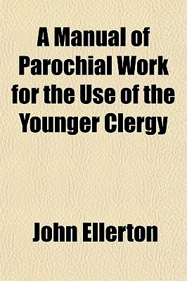 A Manual of Parochial Work for the Use of the Younger Clergy written by Ellerton, John