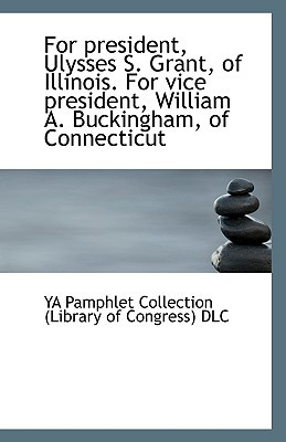 For President, Ulysses S. Grant, of Illinois. for Vice President, William A. Buckingham, of Connecti book written by Pamphlet Collection (Library of Congress, Collection (Librar