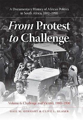 From Protest to Challenge, Volume 6: A Documentary History of African Politics in South Africa, 1882--1990, Challenge and Victory, 1980--1990 book written by Gerhart, Gail M. , Glaser, Clive L.