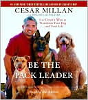 Be the Pack Leader: Use Cesar's Way to Transform Your Dog... and Your Life written by Cesar Millan