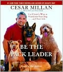 Be the Pack Leader: Use Cesar's Way to Transform Your Dog... and Your Life book written by Cesar Millan