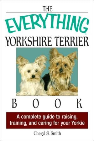 The Everything Yorkshire Terrier Book: A Complete Guide to Raising, Training, And Caring for Your Yorkie written by Cheryl S. Smith