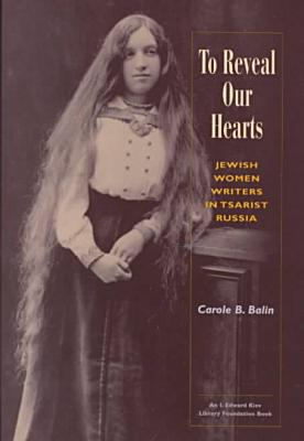 To Reveal Our Hearts: Jewish Women Writers in Tsarist Russia book written by Carole B. Balin