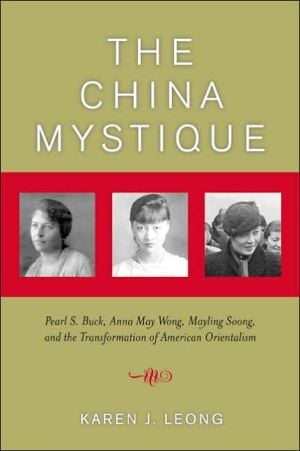 The China Mystique: Pearl S. Buck, Anna May Wong, Mayling Soong, and the Transformation of American Orientalism book written by Karen J. Leong