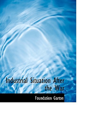 Industrial Situation After the War book written by Garton, Foundation