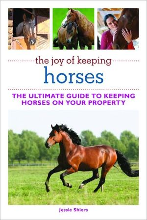 The Joy of Keeping Horses: Th Ultimate Guide to Keeping Horses on Your Property book written by Jessie Shiers