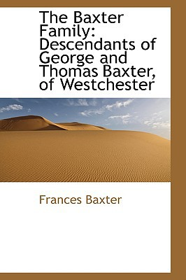 The Baxter Family: Descendants of George and Thomas Baxter, of Westchester book written by Baxter, Frances