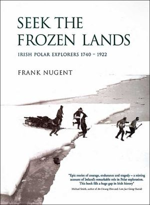 Seek the Frozen Lands: Irish Polar Explorers 1740-1922 book written by Frank Nugent