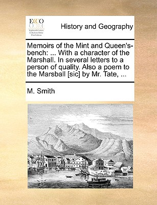 Memoirs of the Mint and Queen's-Bench: With a Character of the Marshall. in Several Letters to a Person of Quality. Also a Poem to the Marsball [Sic] book written by Smith, M.