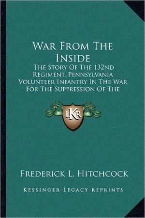War from the Inside: The Story of the 132nd Regiment, Pennsylvania Volunteer Infantry in the War for the Suppression of the Rebellion 1862- book written by Hitchcock, Frederick L.