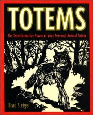 Totems: The Transformative Power of Your Personal Animal Totem book written by Brad Steiger