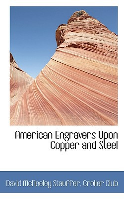 American Engravers Upon Copper and Steel written by Stauffer, David McNeeley , Grolier Club, Club , Grolier Club