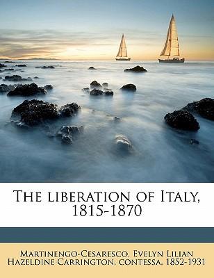 The Liberation of Italy, 1815-1870 book written by Martinengo-Cesaresco, Evelyn Lilian Haze