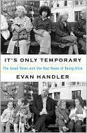 It's Only Temporary: The Good News and Bad News Of Being Alive book written by Evan Handler