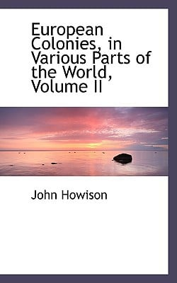 European Colonies, in Various Parts of the World, Volume II written by Howison, John